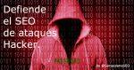 Defiende tu SEO de ataques hacker.